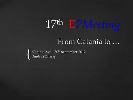 { 17 th EPMeeting From Catania to … Catania 23 rd – 30 th September 2012 Andrea Zhang.