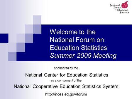 Welcome to the National Forum on Education Statistics Summer 2009 Meeting sponsored by the National Center for Education Statistics as a component of the.
