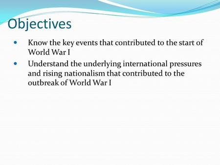 Objectives Know the key events that contributed to the start of World War I Understand the underlying international pressures and rising nationalism that.