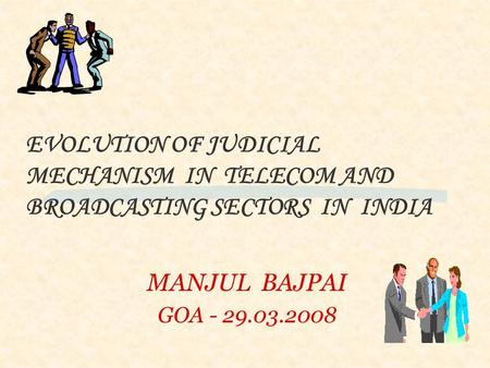 MANJUL BAJPAI GOA - 29.03.2008 EVOLUTION OF JUDICIAL MECHANISM IN TELECOM AND BROADCASTING SECTORS IN INDIA.