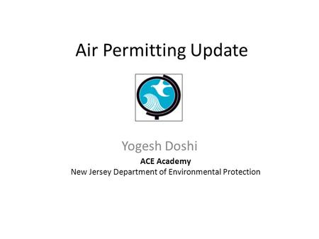 Air Permitting Update Yogesh Doshi ACE Academy New Jersey Department of Environmental Protection.