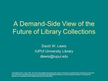 A Demand-Side View of the Future of Library Collections David W. Lewis IUPUI University Library Copyright David W. Lewis, 2004. This work.