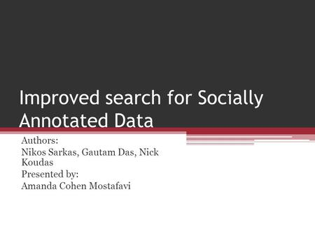 Improved search for Socially Annotated Data Authors: Nikos Sarkas, Gautam Das, Nick Koudas Presented by: Amanda Cohen Mostafavi.