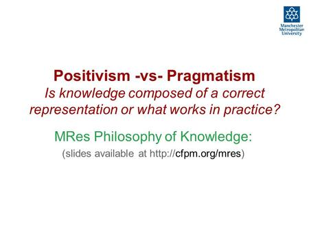 Positivism -vs- Pragmatism Is knowledge composed of a correct representation or what works in practice? MRes Philosophy of Knowledge: (slides available.