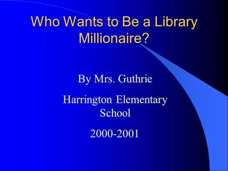 Who Wants to Be a Library Millionaire? By Mrs. Guthrie Harrington Elementary School 2000-2001.