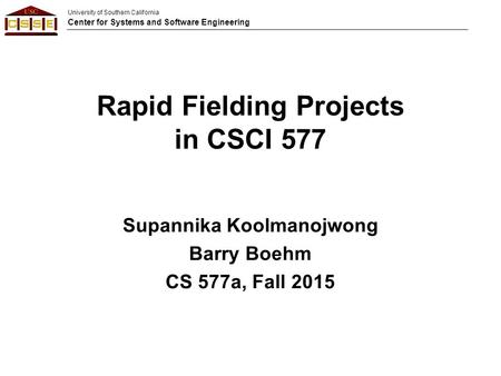 University of Southern California Center for Systems and Software Engineering Rapid Fielding Projects in CSCI 577 Supannika Koolmanojwong Barry Boehm CS.