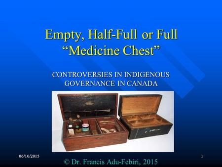 "06/10/20151 Empty, Half-Full or Full ""Medicine Chest"" CONTROVERSIES IN INDIGENOUS GOVERNANCE IN CANADA © Dr. Francis Adu-Febiri, 2015."