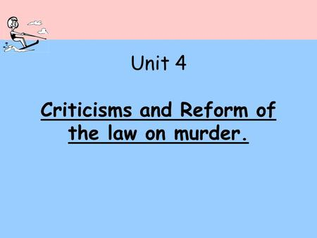 Unit 4 Criticisms and Reform of the law on murder.