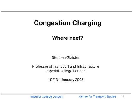 Imperial College London 1 Centre for Transport Studies Congestion Charging Where next? Stephen Glaister Professor of Transport and Infrastructure Imperial.