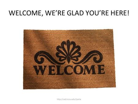 WELCOME, WE'RE GLAD YOU'RE HERE!