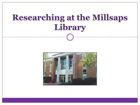 Researching at the Millsaps Library. Goal for Today Prepare you for research you will be asked to perform in your classes at Millsaps.