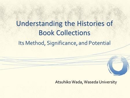 Understanding the Histories of Book Collections Its Method, Significance, and Potential Atsuhiko Wada, Waseda University.