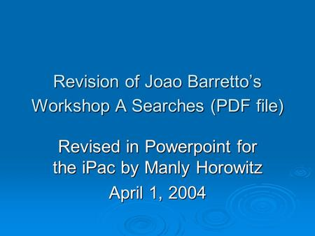 Revision of Joao Barretto's Workshop A Searches (PDF file) Revised in Powerpoint for the iPac by Manly Horowitz April 1, 2004.