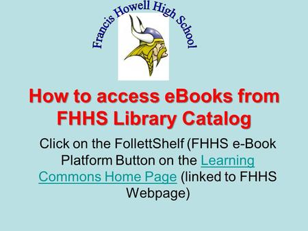 How to access eBooks from FHHS Library Catalog Click on the FollettShelf (FHHS e-Book Platform Button on the Learning Commons Home Page (linked to FHHS.