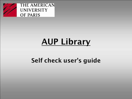 AUP Library Self check user's guide. How to use the self check machine See these basic but helpful instructions.