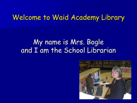 Welcome to Waid Academy Library My name is Mrs. Bogle and I am the School Librarian.