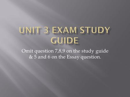 Omit question 7,8,9 on the study guide & 5 and 6 on the Essay question.