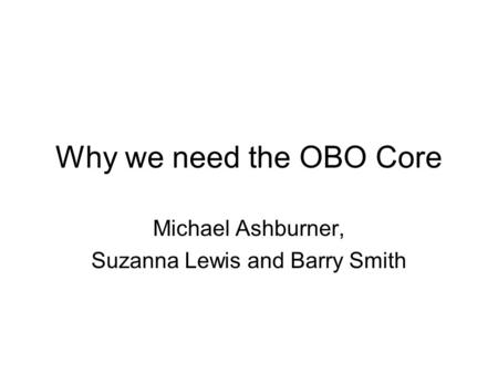 Why we need the OBO Core Michael Ashburner, Suzanna Lewis and Barry Smith.