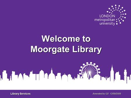 Library Services Amended by GD 12/09/2009 Welcome to Moorgate Library.