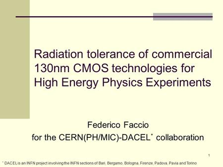 1 Radiation tolerance of commercial 130nm CMOS technologies for High Energy Physics Experiments Federico Faccio for the CERN(PH/MIC)-DACEL * collaboration.