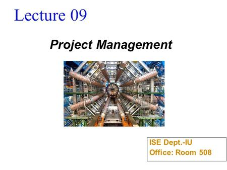 Lecture 09 Project Management ISE Dept.-IU Office: Room 508.