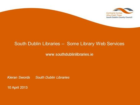 South Dublin Libraries – Some Library Web Services www.southdublinlibraries.ie Kieran SwordsSouth Dublin Libraries 10 April 2013.