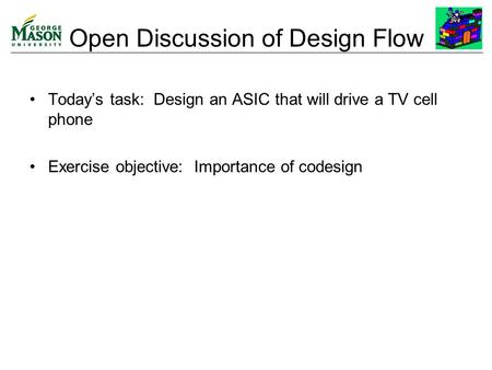 Open Discussion of Design Flow Today's task: Design an ASIC that will drive a TV cell phone Exercise objective: Importance of codesign.