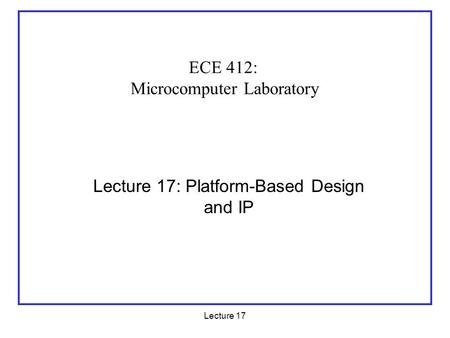 Lecture 17 Lecture 17: Platform-Based Design and IP ECE 412: Microcomputer Laboratory.