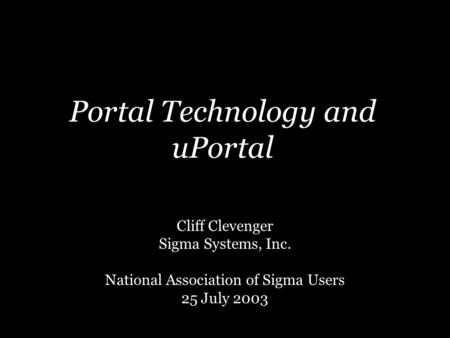 Portal Technology and uPortal Cliff Clevenger Sigma Systems, Inc. National Association of Sigma Users 25 July 2003.