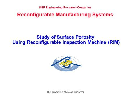 Study of Surface Porosity Using Reconfigurable Inspection Machine (RIM) The University of Michigan, Ann Arbor NSF Engineering Research Center for Reconfigurable.