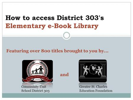 How to access District 303's Elementary e-Book Library Featuring over 800 titles brought to you by... and Community Unit School District 303 Greater St.