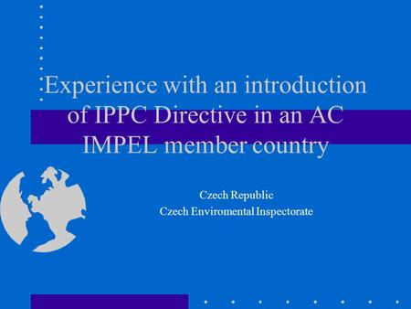 Experience with an introduction of IPPC Directive in an AC IMPEL member country Czech Republic Czech Enviromental Inspectorate.