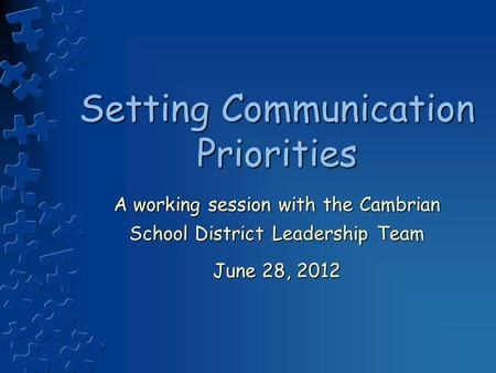 Setting Communication Priorities A working session with the Cambrian School District Leadership Team June 28, 2012.