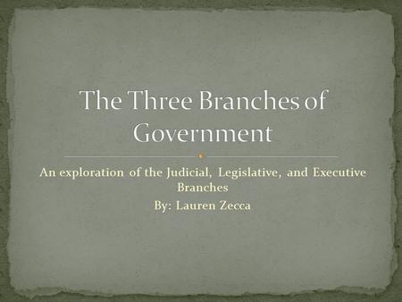 An exploration of the Judicial, Legislative, and Executive Branches By: Lauren Zecca.