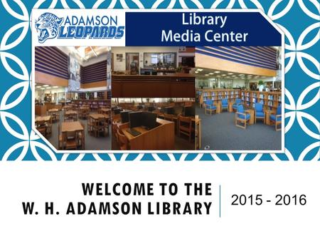 WELCOME TO THE W. H. ADAMSON LIBRARY 2015 - 2016.