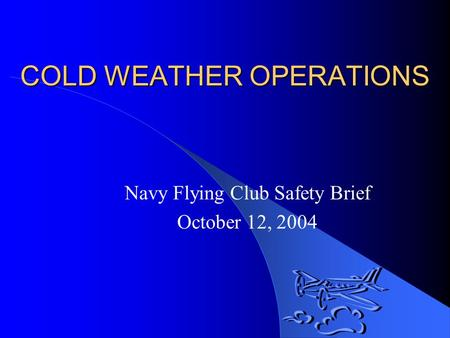 COLD WEATHER OPERATIONS Navy Flying Club Safety Brief October 12, 2004.