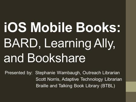 iOS Mobile Books: BARD, Learning Ally, and Bookshare Presented by: Stephanie Wambaugh, Outreach Librarian Scott Norris, Adaptive Technology Librarian.