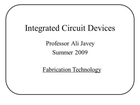 Integrated Circuit Devices Professor Ali Javey Summer 2009 Fabrication Technology.