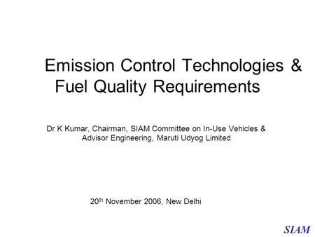 Emission Control Technologies & Fuel Quality Requirements Dr K Kumar, Chairman, SIAM Committee on In-Use Vehicles & Advisor Engineering, Maruti Udyog Limited.