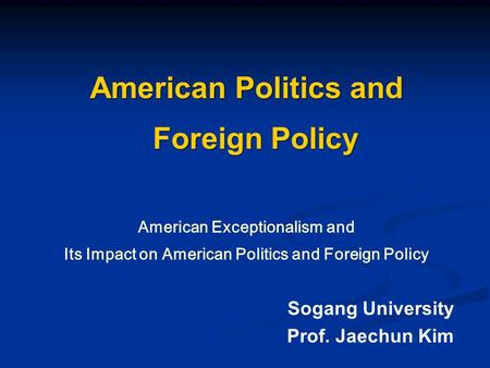 American Politics and Foreign Policy American Exceptionalism and Its Impact on American Politics and Foreign Policy Sogang University Prof. Jaechun Kim.