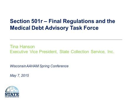 Section 501r – Final Regulations and the Medical Debt Advisory Task Force Tina Hanson Executive Vice President, State Collection Service, Inc. May 7, 2015.