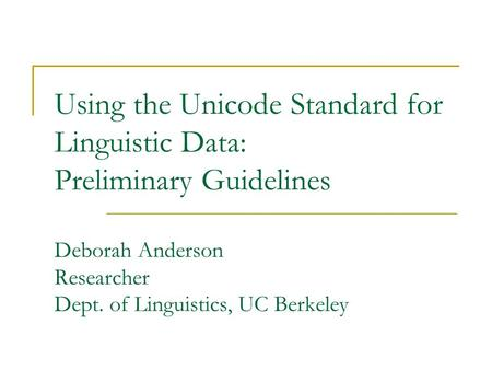 Using the Unicode Standard for Linguistic Data: Preliminary Guidelines Deborah Anderson Researcher Dept. of Linguistics, UC Berkeley.