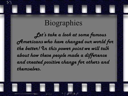 Biographies Let's take a look at some famous Americans who have changed our world for the better! In this power point we will talk about how these people.