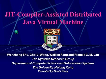 JIT-Compiler-Assisted Distributed Java Virtual Machine Wenzhang Zhu, Cho-Li Wang, Weijian Fang and Francis C. M. Lau The Systems Research Group Department.