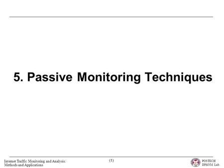 POSTECH DP&NM Lab. Internet Traffic Monitoring and Analysis: Methods and Applications (1) 5. Passive Monitoring Techniques.