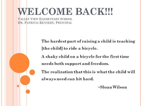 WELCOME BACK!!! V ALLEY V IEW E LEMENTARY S CHOOL D R. P ATRICIA K ENNEDY, P RINCIPAL The hardest part of raising a child is teaching [the child] to ride.