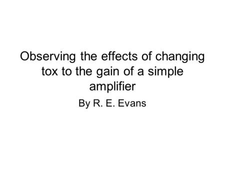 Observing the effects of changing tox to the gain of a simple amplifier By R. E. Evans.