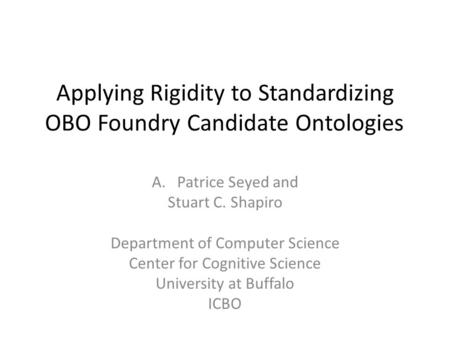 Applying Rigidity to Standardizing OBO Foundry Candidate Ontologies A.Patrice Seyed and Stuart C. Shapiro Department of Computer Science Center for Cognitive.