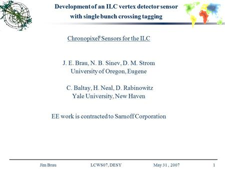 Jim Brau LCWS07, DESY May 31, 20071 Development of an ILC vertex detector sensor with single bunch crossing tagging Chronopixel ł Sensors for the ILC J.