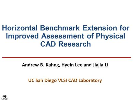 Horizontal Benchmark Extension for Improved Assessment of Physical CAD Research Andrew B. Kahng, Hyein Lee and Jiajia Li UC San Diego VLSI CAD Laboratory.